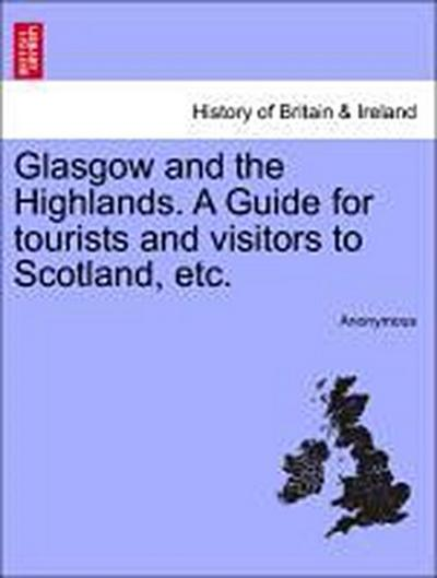 Glasgow and the Highlands. A Guide for tourists and visitors to Scotland, etc.