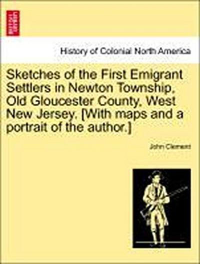 Sketches of the First Emigrant Settlers in Newton Township, Old Gloucester County, West New Jersey. [With maps and a portrait of the author.]