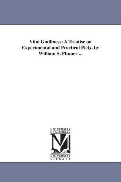 Vital Godliness: A Treatise on Experimental and Practical Piety. by William S. Plumer ...