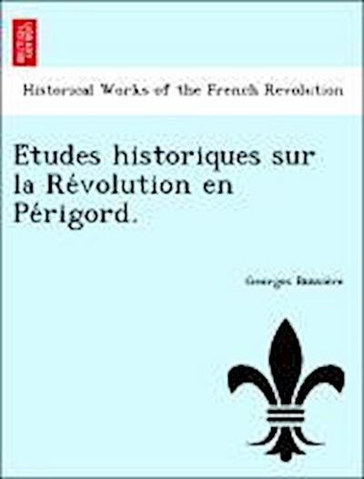 E´tudes historiques sur la Re´volution en Pe´rigord.
