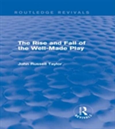 Rise and Fall of the Well-Made Play (Routledge Revivals)