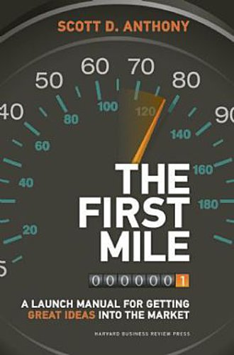 The First Mile: A Launch Manual for Getting Great Ideas into the Market Sco ...