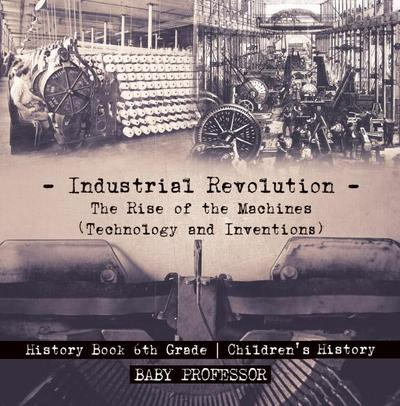 Industrial Revolution: The Rise of the Machines (Technology and Inventions) - History Book 6th Grade | Children's History