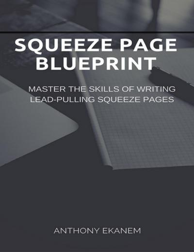 Squeeze Page Blueprint: Master the Skills of Writing Lead Pulling Squeeze Pages