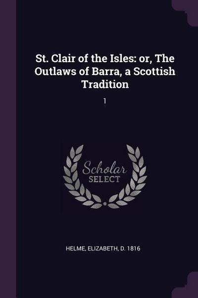 St. Clair of the Isles: Or, the Outlaws of Barra, a Scottish Tradition: 1