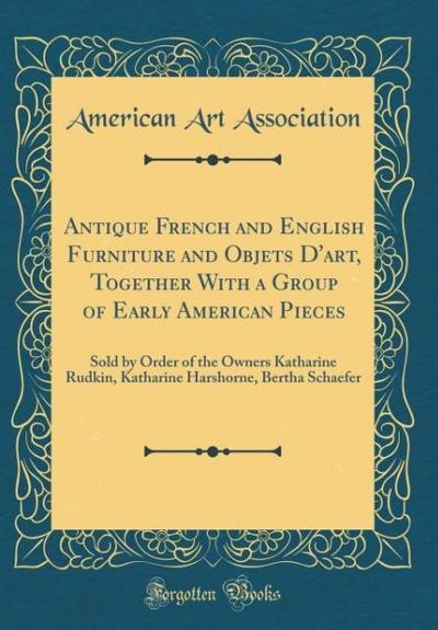 Antique French and English Furniture and Objets d'Art, Together with a Group of Early American Pieces: Sold by Order of the Owners Katharine Rudkin, K