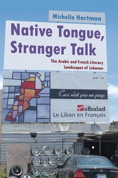Native Tongue, Stranger Talk: The Arabic and French Literary Landscapes of Lebanon