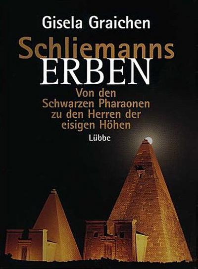 Schliemanns Erben : Von den Schwarzen Pharaonen zu den Herren der eisigen Höhen
