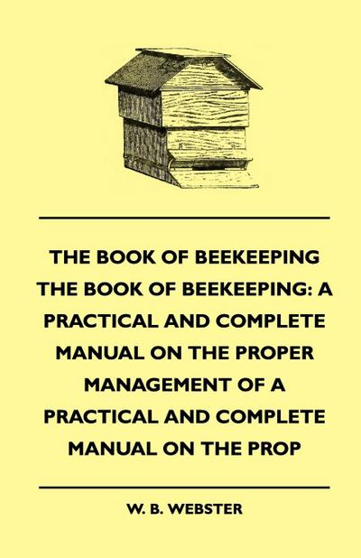 The Book of Bee-keeping: A Practical and Complete Manual on the Proper Management of bees