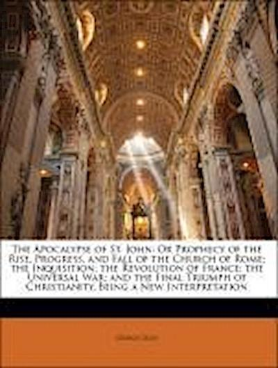 The Apocalypse of St. John: Or Prophecy of the Rise, Progress, and Fall of the Church of Rome; the Inquisition; the Revolution of France; the Universal War; and the Final Triumph of Christianity. Being a New Interpretation