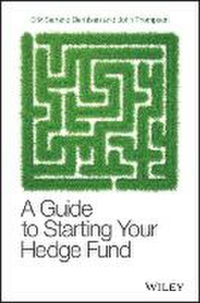 A Guide to Starting Your Hedge Fund: A Practitioner`s Guide (Wiley Finance) - John Wiley & Sons - Gebundene Ausgabe, Englisch, Erik Serrano Berntsen, John Thompson, ,