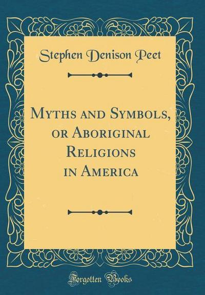 Myths and Symbols, or Aboriginal Religions in America (Classic Reprint)