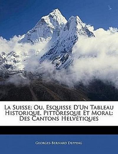 La Suisse; Ou, Esquisse D'Un Tableau Historique, Pittoresque Et Moral: Des Cantons Helvétiques