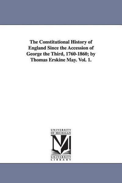 The Constitutional History of England Since the Accession of George the Third, 1760-1860; By Thomas Erskine May. Vol. 1.