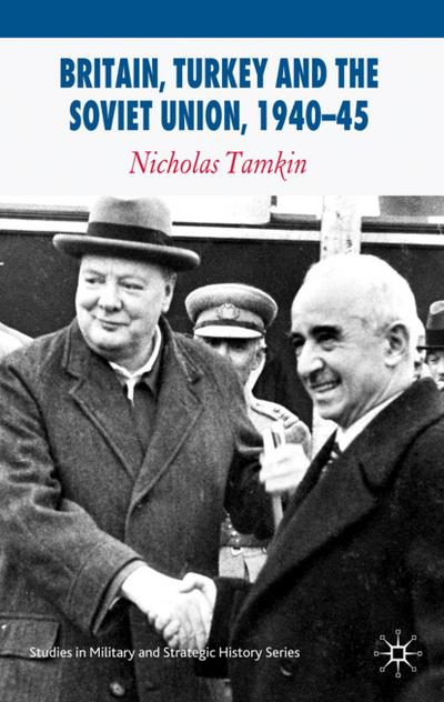 Britain, Turkey and the Soviet Union, 1940-45: Strategy, Diplomacy and Intelligence in the Eastern Mediterranean