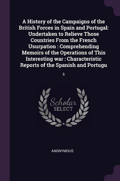 A History of the Campaigns of the British Forces in Spain and Portugal: Undertaken to Relieve Those Countries from the French Usurpation: Comprehendin