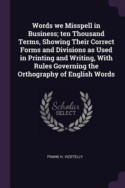 Words We Misspell in Business; Ten Thousand Terms, Showing Their Correct Forms and Divisions as Used in Printing and Writing, with Rules Governing the