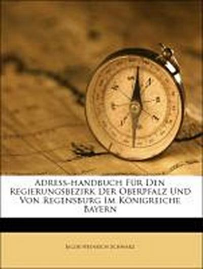 Adreß-handbuch Für Den Regierungsbezirk Der Oberpfalz Und Von Regensburg Im Königreiche Bayern