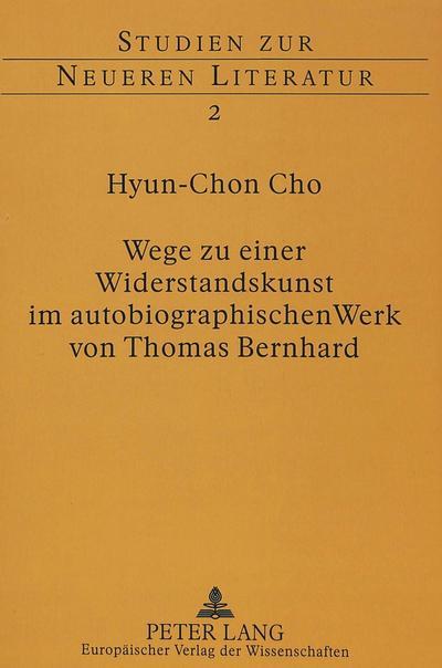 Wege zu einer Widerstandskunst im autobiographischen Werk von Thomas Bernhard