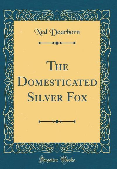 The Domesticated Silver Fox (Classic Reprint)