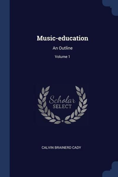 Music-Education: An Outline; Volume 1