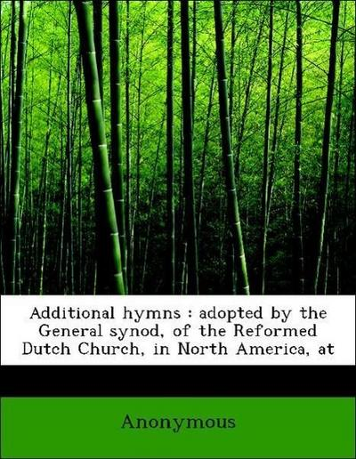 Additional hymns : adopted by the General synod, of the Reformed Dutch Church, in North America, at