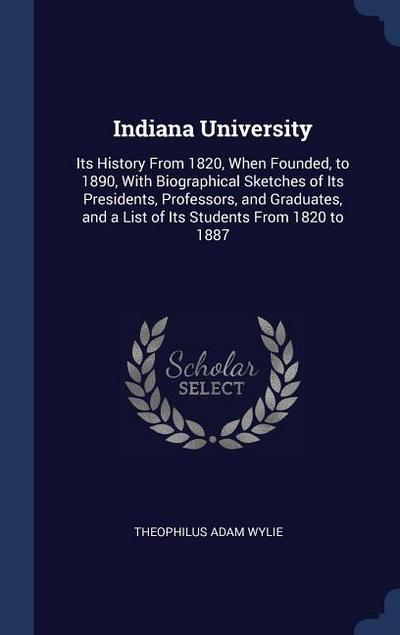 Indiana University: Its History from 1820, When Founded, to 1890, with Biographical Sketches of Its Presidents, Professors, and Graduates,