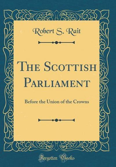 The Scottish Parliament: Before the Union of the Crowns (Classic Reprint)