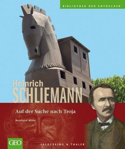GEO: Heinrich Schliemann: Auf der Suche nach Troja - die erste Bildbiografie über den Wegbereiter und Entdecker der modernen Archäologie als grandioser Schlusspunkt in der GEO Entdeckerbibliothek