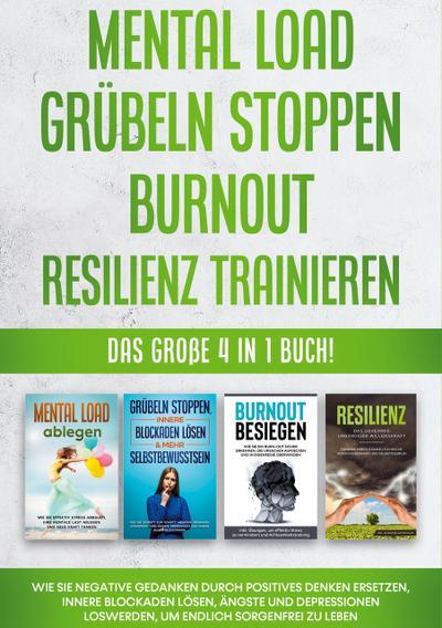 Mental Load   Grübeln stoppen   Burnout   Resilienz trainieren: Das große 4 in 1 Buch! Wie Sie negative Gedanken durch positives Denken ersetzen, innere Blockaden lösen, Ängste und Depressionen loswerden, um endlich sorgenfrei zu leben