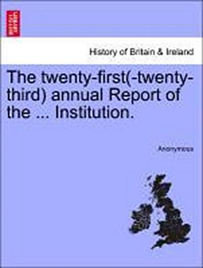 The twenty-first(-twenty-third) annual Report of the ... Institution.