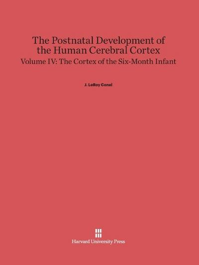 The Postnatal Development of the Human Cerebral Cortex, Volume IV, The Cortex of the Six-Month Infant