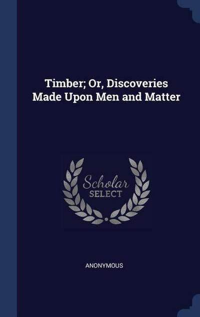 Timber; Or, Discoveries Made Upon Men and Matter