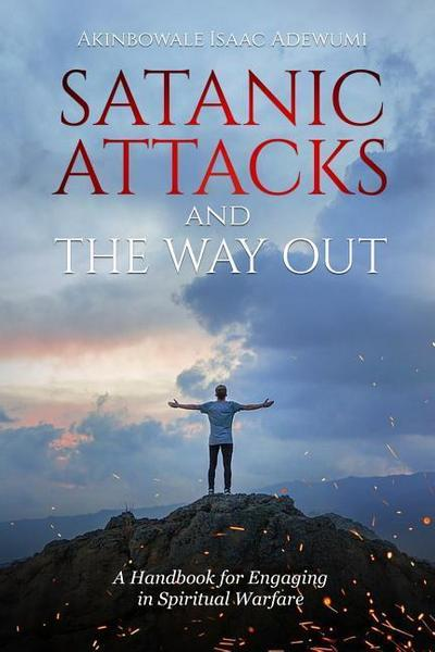 Satanic Attacks and the Way Out: A Handbook for Engaging in Spiritual Warfare