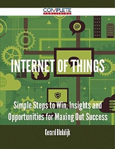 Internet of Things - Simple Steps to Win, Insights and Opportunities for Maxing Out Success