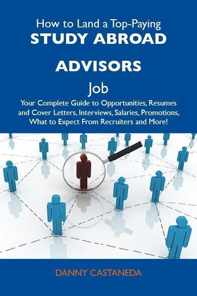 How to Land a Top-Paying Study abroad advisors Job: Your Complete Guide to Opportunities, Resumes and Cover Letters, Interviews, Salaries, Promotions, What to Expect From Recruiters and More