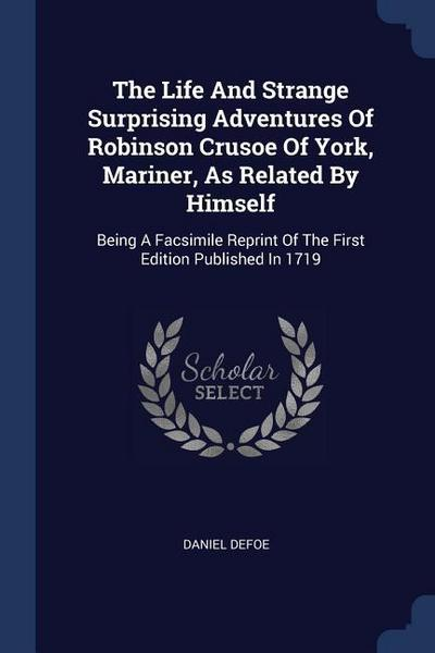 The Life and Strange Surprising Adventures of Robinson Crusoe of York, Mariner, as Related by Himself: Being a Facsimile Reprint of the First Edition