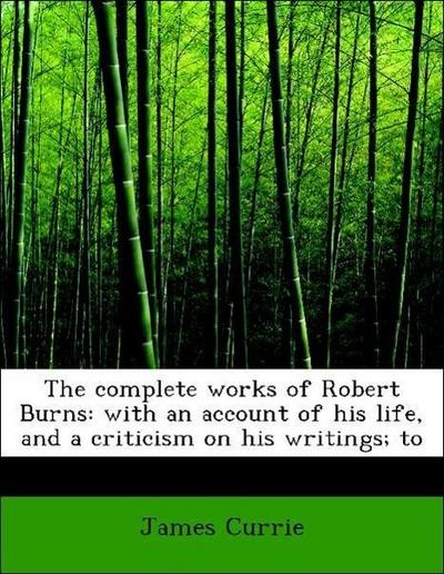 The complete works of Robert Burns: with an account of his life, and a criticism on his writings; to