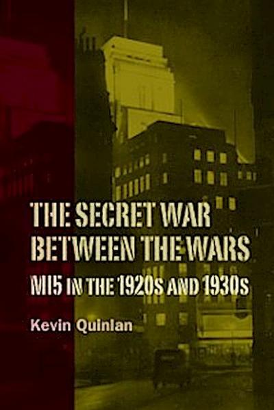 The Secret War Between the Wars: MI5 in the 1920s and 1930s