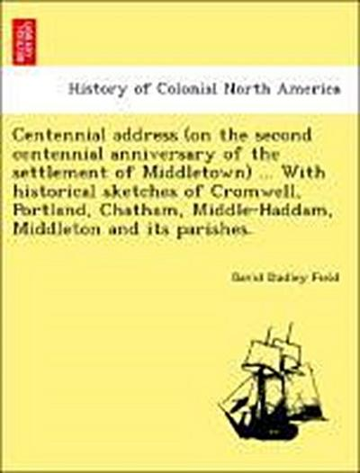 Centennial address (on the second centennial anniversary of the settlement of Middletown) ... With historical sketches of Cromwell, Portland, Chatham, Middle-Haddam, Middleton and its parishes.