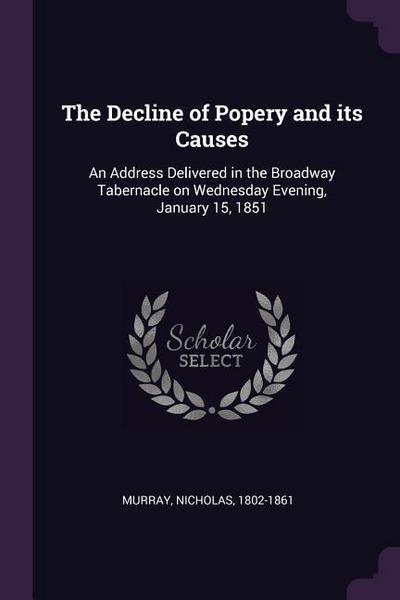 The Decline of Popery and Its Causes: An Address Delivered in the Broadway Tabernacle on Wednesday Evening, January 15, 1851