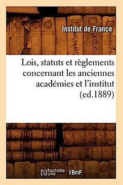Lois, Statuts Et Reglements Concernant Les Anciennes Academies Et l'Institut (Ed.1889)