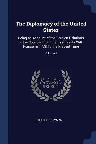 The Diplomacy of the United States: Being an Account of the Foreign Relations of the Country, from the First Treaty with France, in 1778, to the Prese