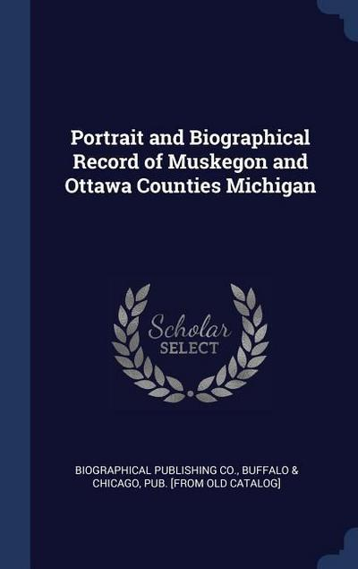 Portrait and Biographical Record of Muskegon and Ottawa Counties Michigan