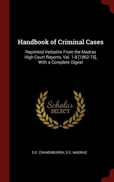 Handbook of Criminal Cases: Reprinted Verbatim from the Madras High Court Reports, Vol. 1-8 [1862-75], with a Complete Digest