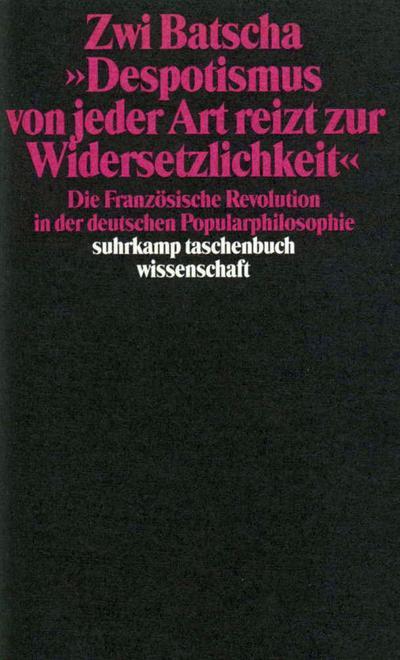 »Despotismus von jeder Art reizt zur Widersetzlichkeit«: Die Französische Revolution in der deutschen Popularphilosophie (suhrkamp taschenbuch wissenschaft)