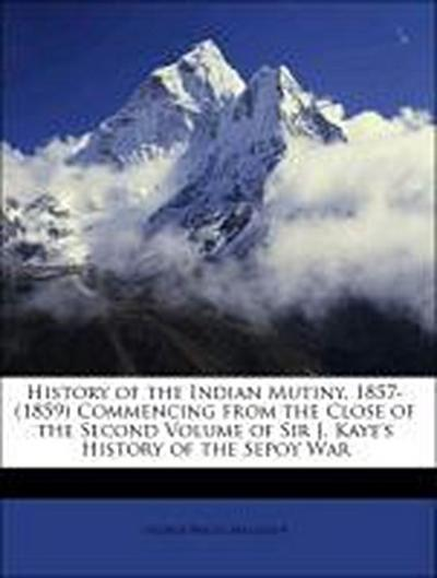 History of the Indian Mutiny, 1857-(1859) Commencing from the Close of the Second Volume of Sir J. Kaye's History of the Sepoy War