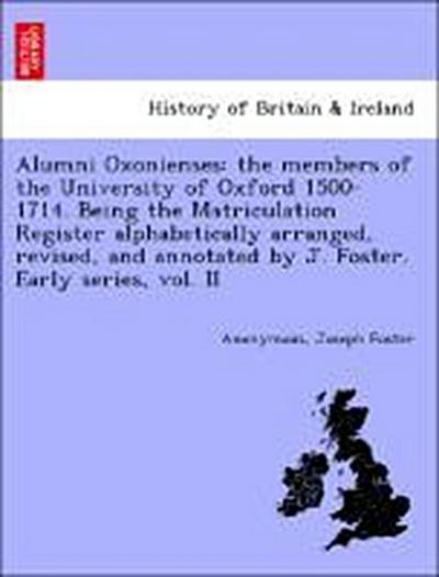 Alumni Oxonienses: the members of the University of Oxford 1500-1714. Being the Matriculation Register alphabetically arranged, revised, and annotated by J. Foster. Early series, vol. II
