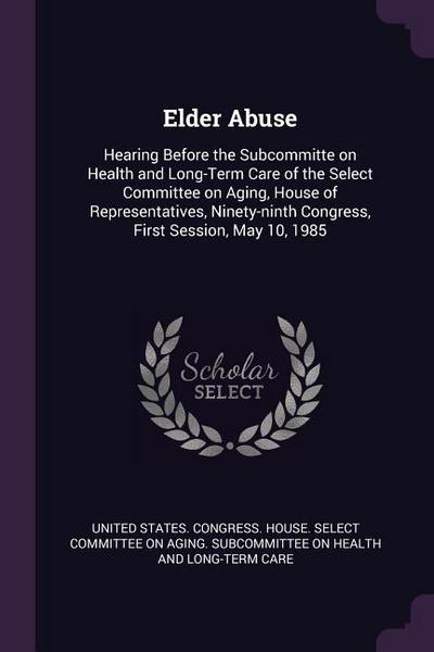 Elder Abuse: Hearing Before the Subcommitte on Health and Long-Term Care of the Select Committee on Aging, House of Representatives