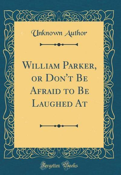 William Parker, or Don't Be Afraid to Be Laughed at (Classic Reprint)